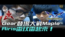 Gear登場大戰Maple Riris雷玟雷起來~!HKA vs FW Game1