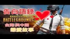 【絕地求生】告白語錄●一場 台灣與中國的愛情故事